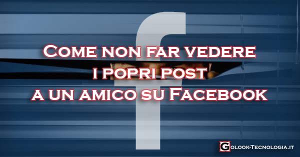 nascondere non far vedere i propri post a un amico su facebook